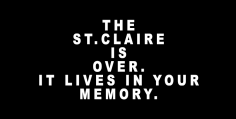 The energy and people that started and sustained The St.Claire have moved in different directions.  The St.Claire was of a time and that time is over. The St.Claire is withdrawing to make room for new voices -- new platforms -- new ideas.